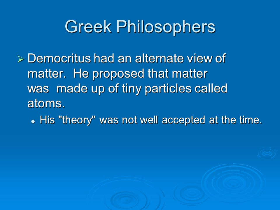 Greek Philosophers  Democritus had an alternate view of matter. He proposed that matter was made up of tiny particles called atoms.  Democritus had