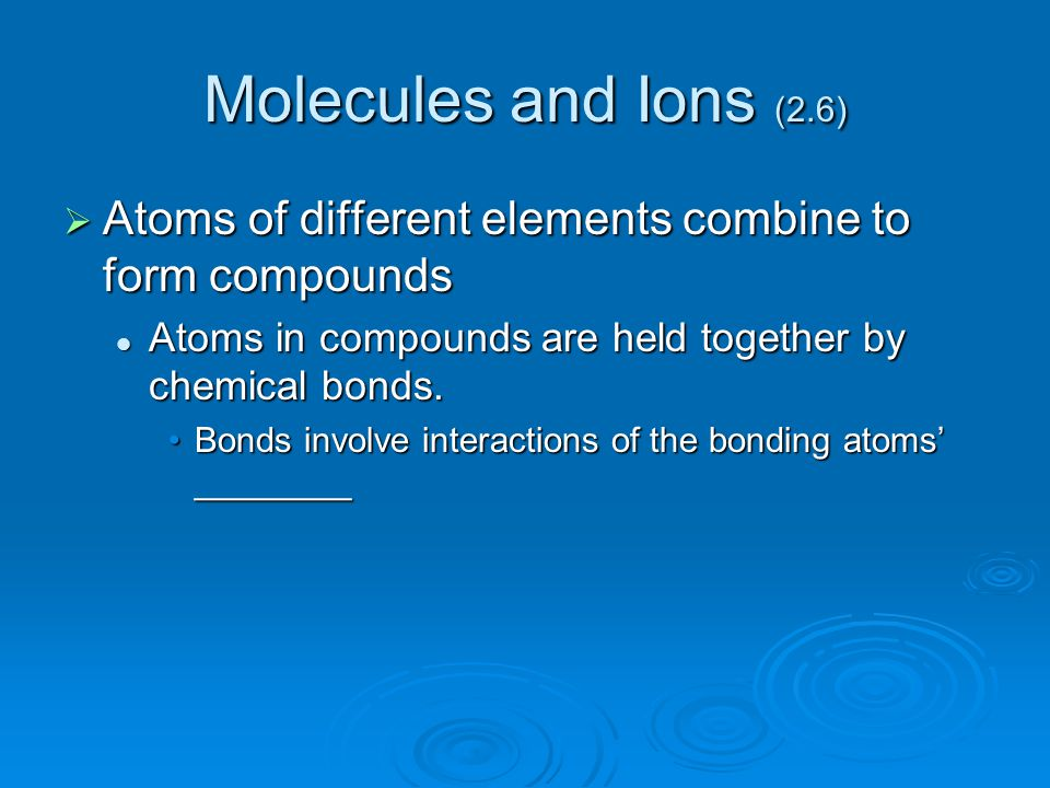 Molecules and Ions (2.6)  Atoms of different elements combine to form compounds Atoms in compounds are held together by chemical bonds. Atoms in comp