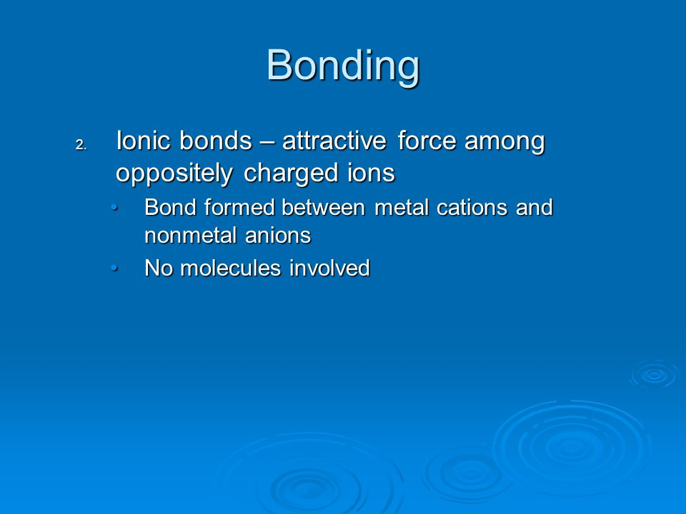 Bonding 2. Ionic bonds – attractive force among oppositely charged ions Bond formed between metal cations and nonmetal anionsBond formed between metal