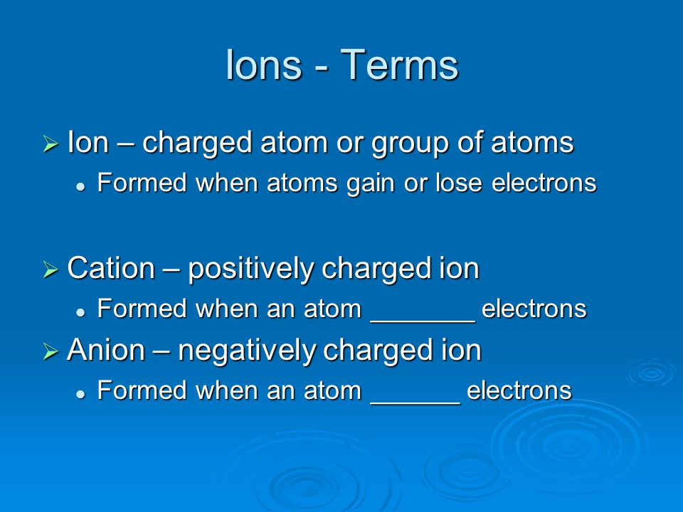 Ions - Terms  Ion – charged atom or group of atoms Formed when atoms gain or lose electrons Formed when atoms gain or lose electrons  Cation – posit