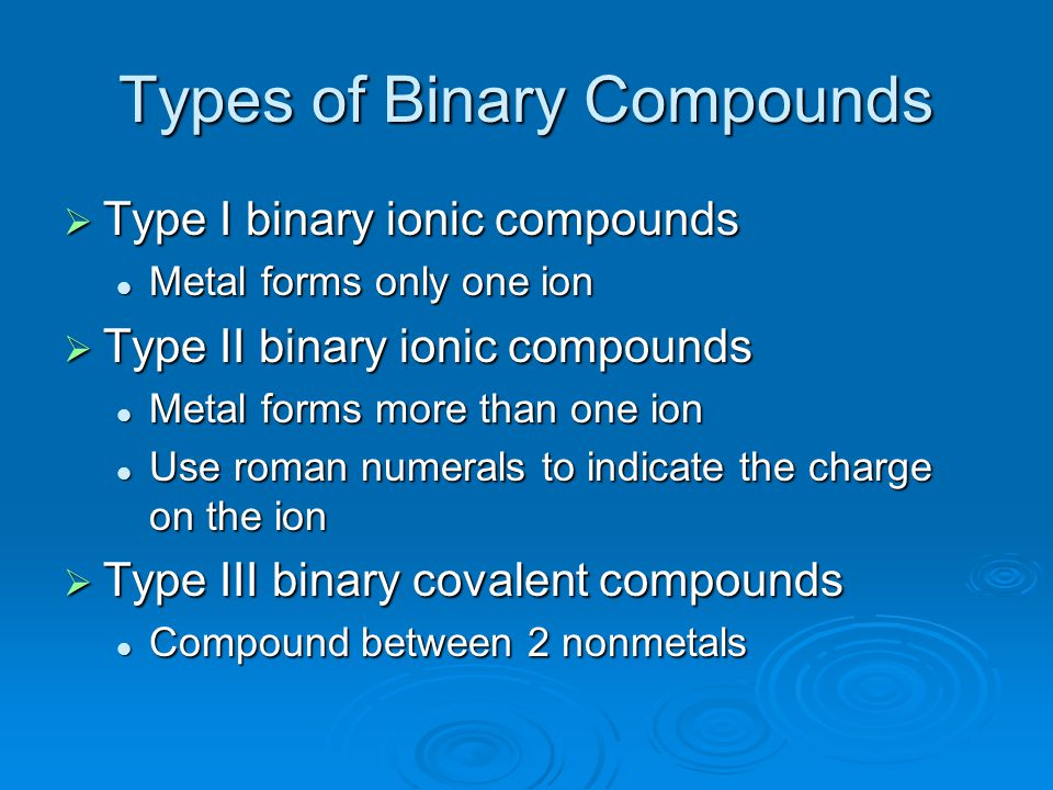 Types of Binary Compounds  Type I binary ionic compounds Metal forms only one ion Metal forms only one ion  Type II binary ionic compounds Metal for