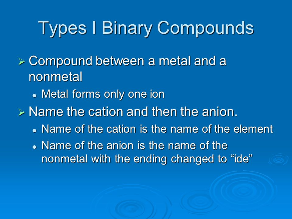 Types I Binary Compounds  Compound between a metal and a nonmetal Metal forms only one ion Metal forms only one ion  Name the cation and then the an