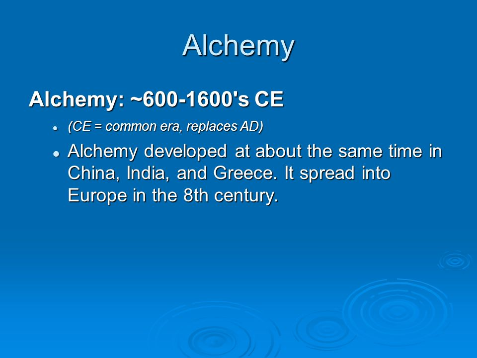 Alchemy Alchemy: ~600-1600's CE (CE = common era, replaces AD) (CE = common era, replaces AD) Alchemy developed at about the same time in China, India