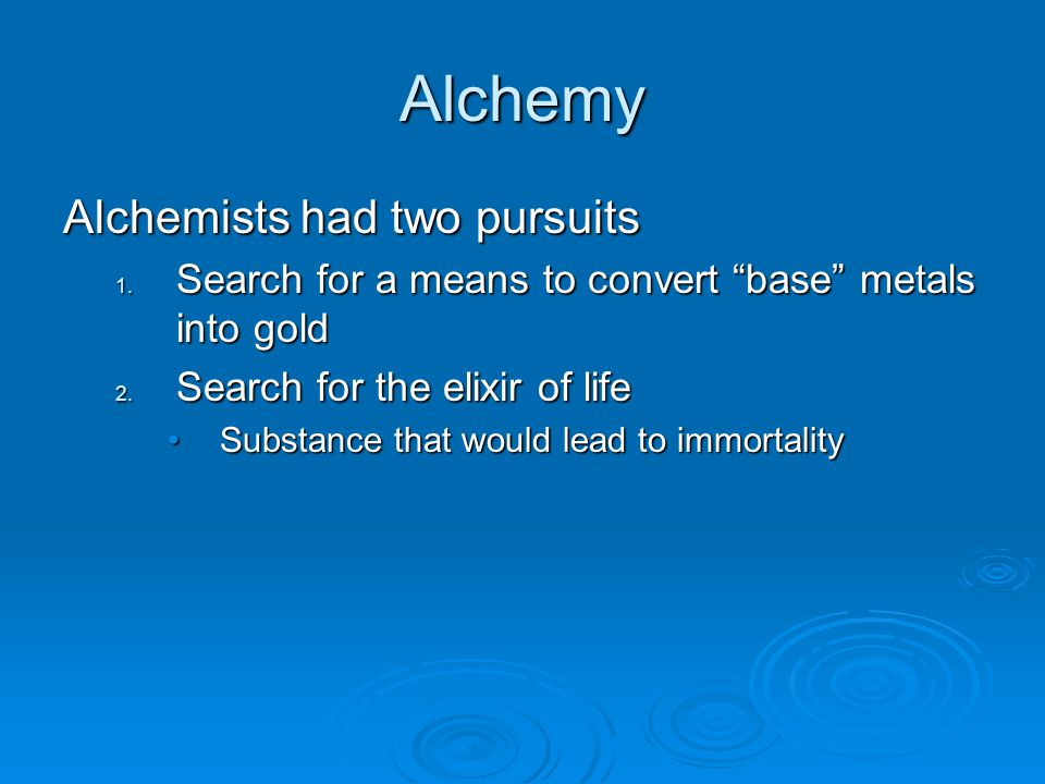 "Alchemy Alchemists had two pursuits 1. Search for a means to convert ""base"" metals into gold 2. Search for the elixir of life Substance that would lea"