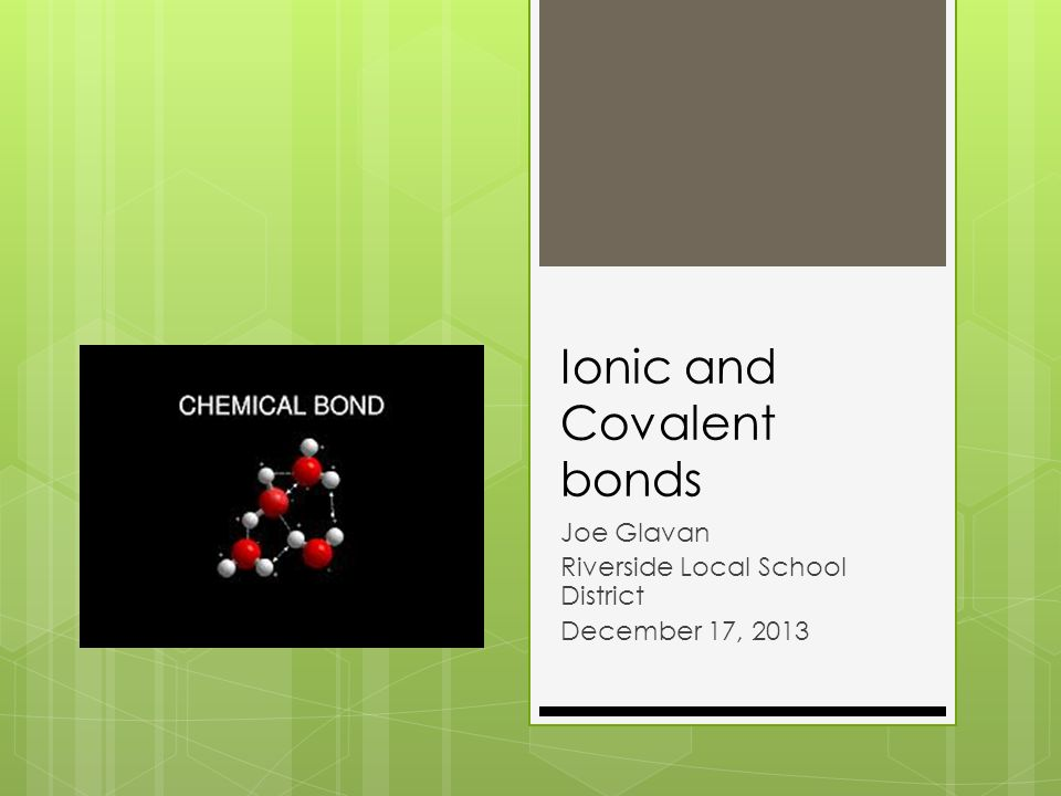 Ionic and Covalent bonds Joe Glavan Riverside Local School District December 17, 2013