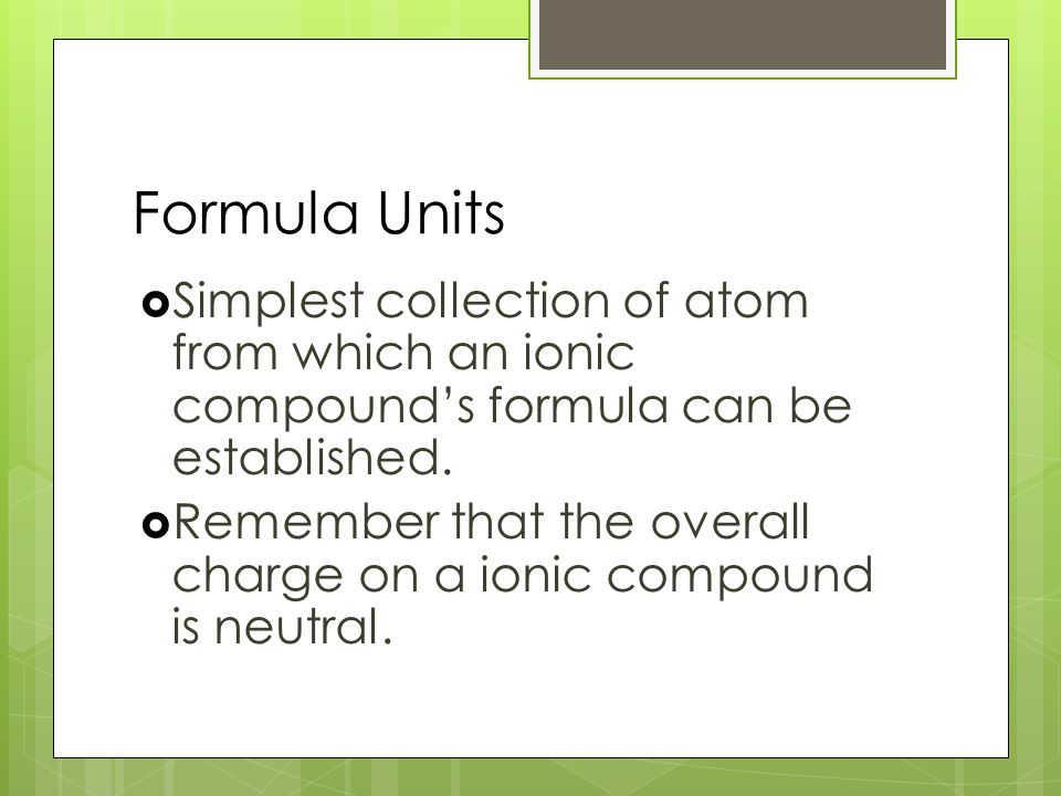 Formula Units  Simplest collection of atom from which an ionic compound's formula can be established.