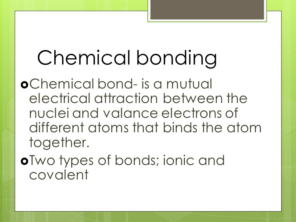 Two types  Ionic  Cations to anion (metal to nonmetal)  Covalent  Sharing of electrons (nonmetal to nonmetal)