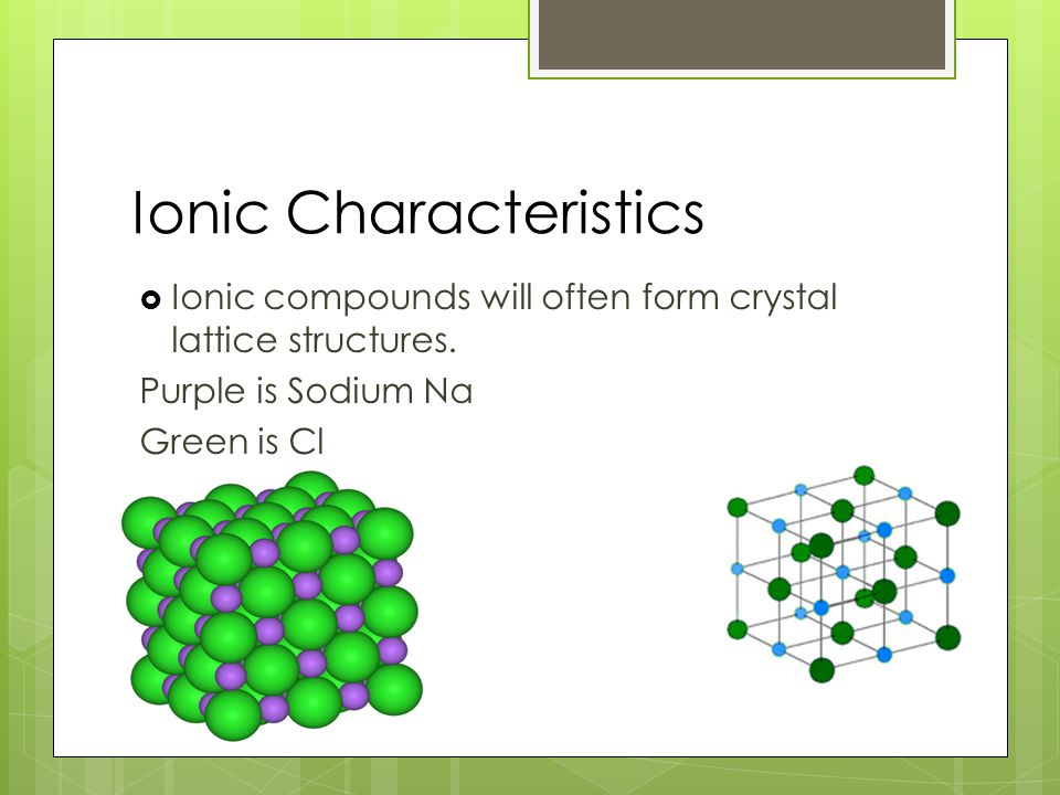 Ionic Characteristics  Ionic compounds will often form crystal lattice structures.