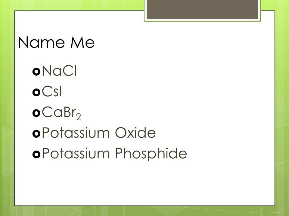 Name Me  NaCl  CsI  CaBr 2  Potassium Oxide  Potassium Phosphide