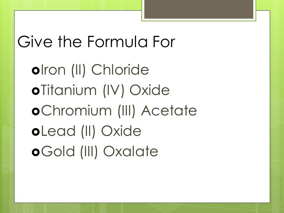 Give the Formula For  Iron (II) Chloride  Titanium (IV) Oxide  Chromium (III) Acetate  Lead (II) Oxide  Gold (III) Oxalate