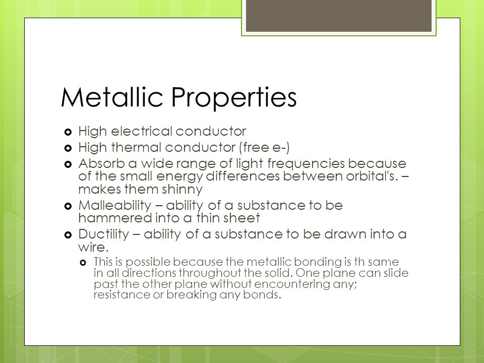 Metallic Properties  High electrical conductor  High thermal conductor (free e-)  Absorb a wide range of light frequencies because of the small energy differences between orbital s.