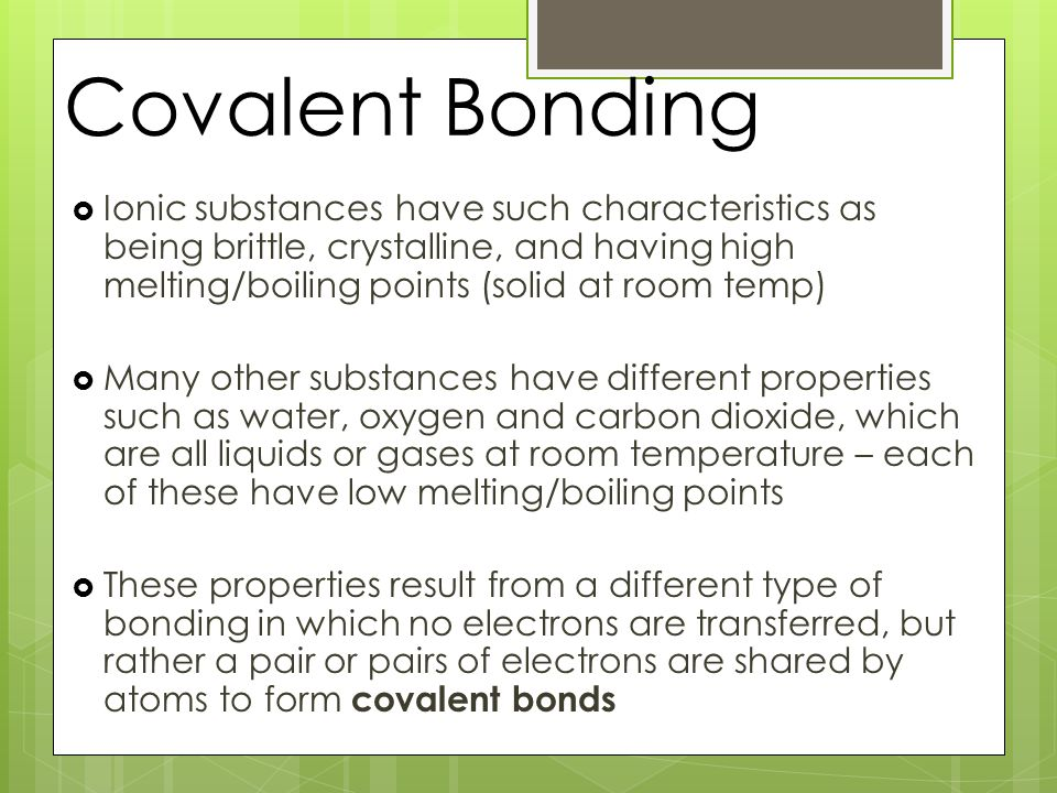 Covalent Bonding  Ionic substances have such characteristics as being brittle, crystalline, and having high melting/boiling points (solid at room temp)  Many other substances have different properties such as water, oxygen and carbon dioxide, which are all liquids or gases at room temperature – each of these have low melting/boiling points  These properties result from a different type of bonding in which no electrons are transferred, but rather a pair or pairs of electrons are shared by atoms to form covalent bonds