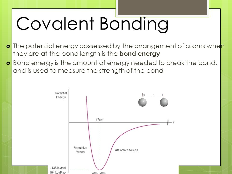 Covalent Bonding  The potential energy possessed by the arrangement of atoms when they are at the bond length is the bond energy  Bond energy is the amount of energy needed to break the bond, and is used to measure the strength of the bond