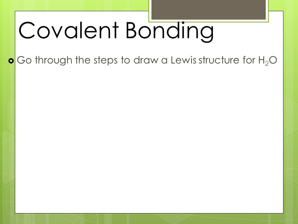 Covalent Bonding  Go through the steps to draw a Lewis structure for H 2 O
