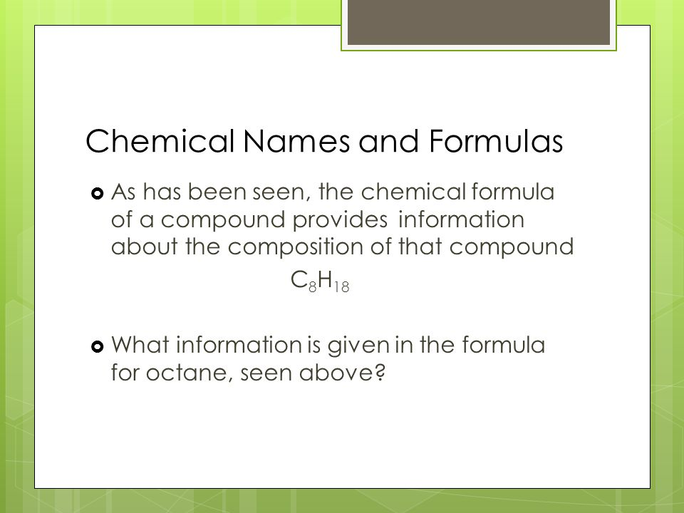 Chemical Names and Formulas  As has been seen, the chemical formula of a compound provides information about the composition of that compound C 8 H 18  What information is given in the formula for octane, seen above?