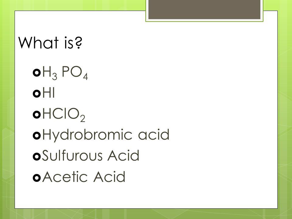 What is  H 3 PO 4  HI  HClO 2  Hydrobromic acid  Sulfurous Acid  Acetic Acid
