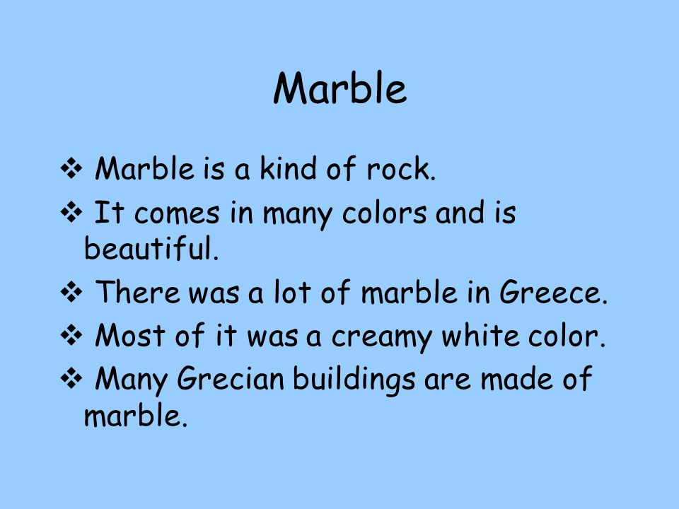 Marble  Marble is a kind of rock. It comes in many colors and is beautiful.
