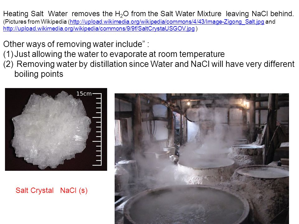 Heating Salt Water removes the H 2 O from the Salt Water Mixture leaving NaCl behind. (Pictures from Wikipedia (http://upload.wikimedia.org/wikipedia/