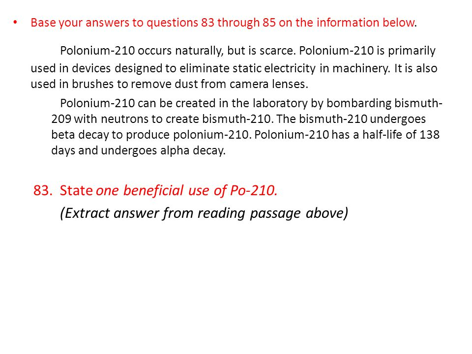 Base your answers to questions 83 through 85 on the information below. Polonium-210 occurs naturally, but is scarce. Polonium-210 is primarily used in
