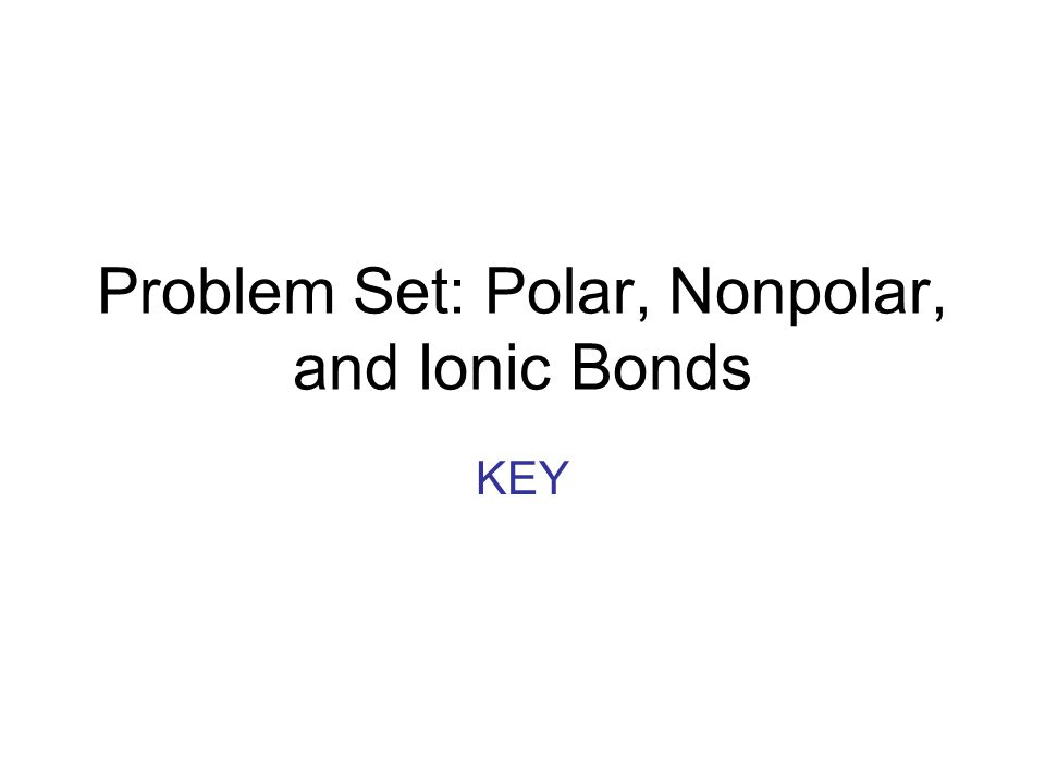 Problem Set: Polar, Nonpolar, and Ionic Bonds KEY