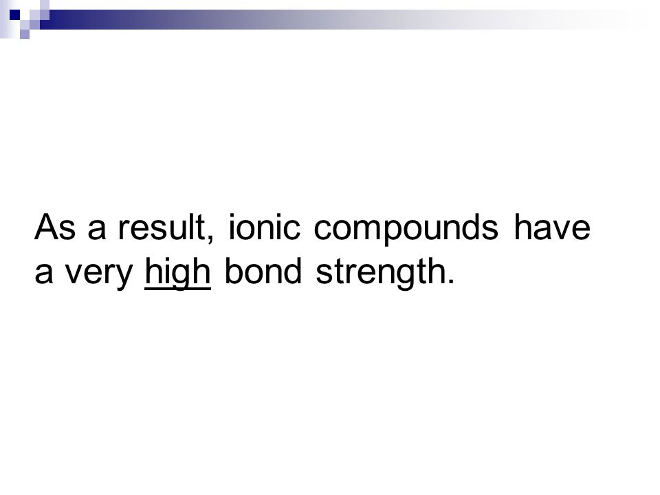 Ionic compounds are tightly packed together to form ionic crystals + _ + ++ + + + + + _ _ _ _ _ _ _ _ + +++ +++ ++ _ ___ _ __ __ Positives = Negatives