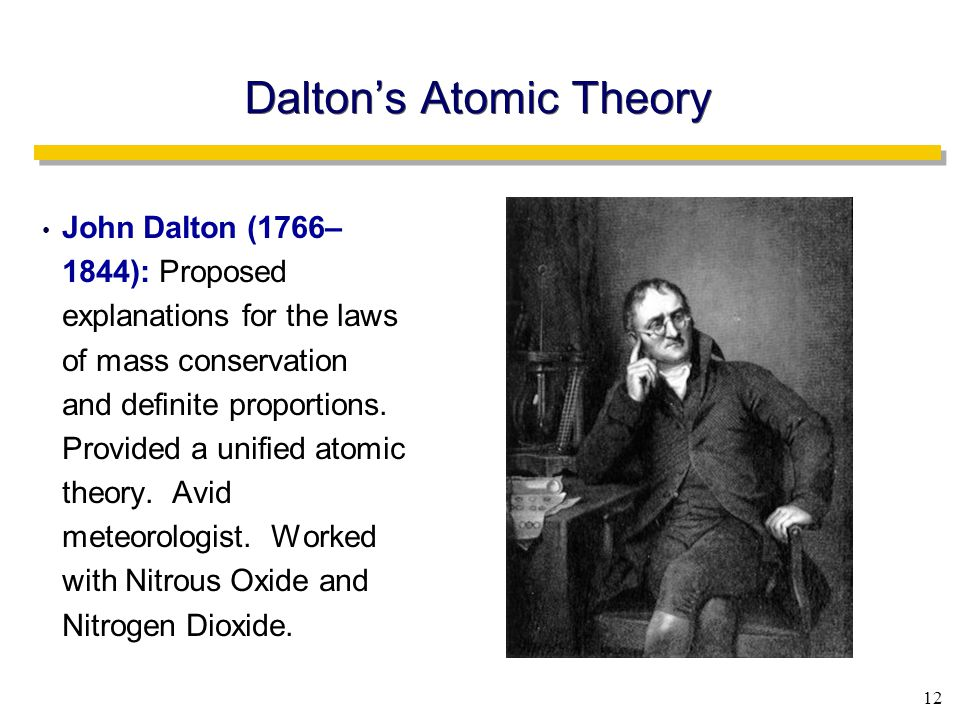 12 Dalton's Atomic Theory John Dalton (1766– 1844): Proposed explanations for the laws of mass conservation and definite proportions.