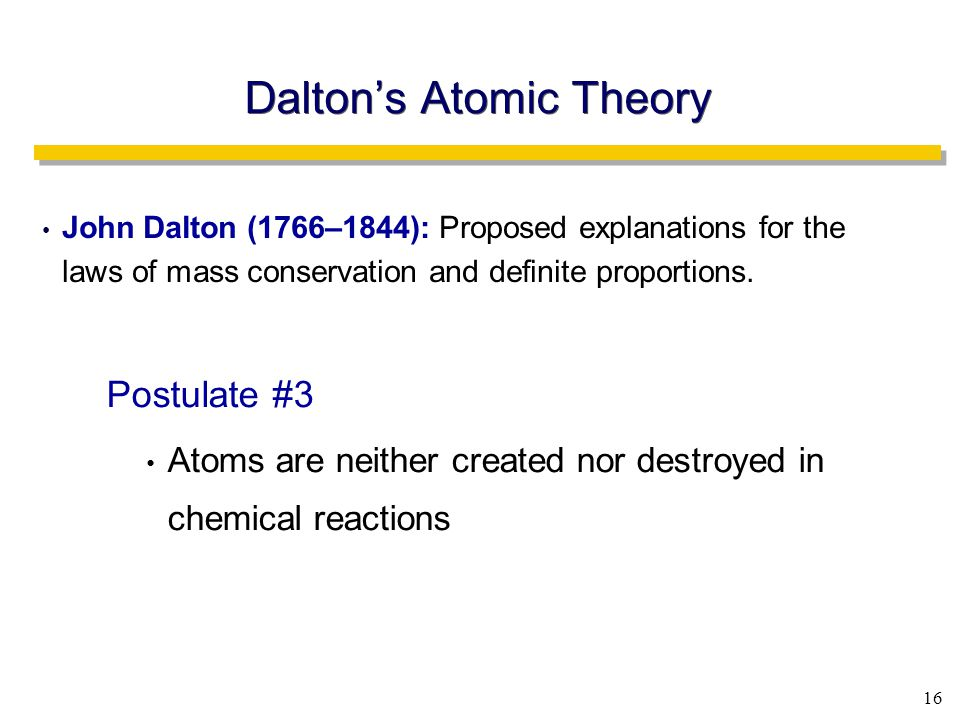 16 Dalton's Atomic Theory John Dalton (1766–1844): Proposed explanations for the laws of mass conservation and definite proportions.