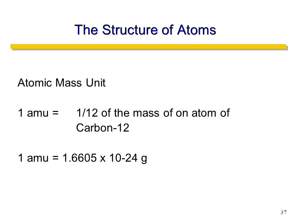 37 The Structure of Atoms Atomic Mass Unit 1 amu =1/12 of the mass of on atom of Carbon-12 1 amu = 1.6605 x 10-24 g