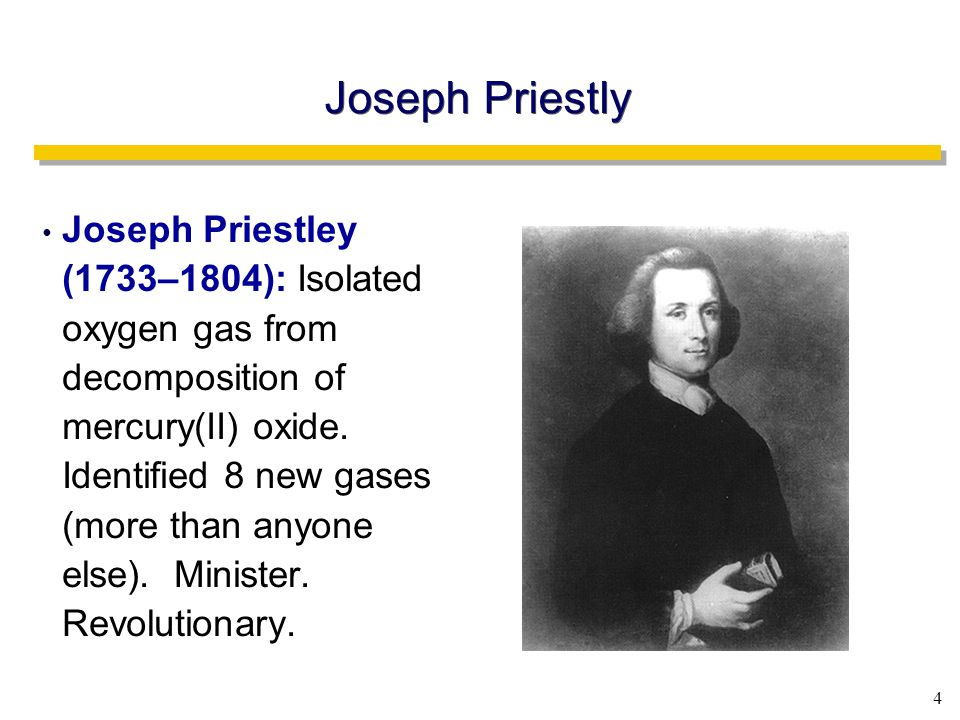 4 Joseph Priestly Joseph Priestley (1733–1804): Isolated oxygen gas from decomposition of mercury(II) oxide.
