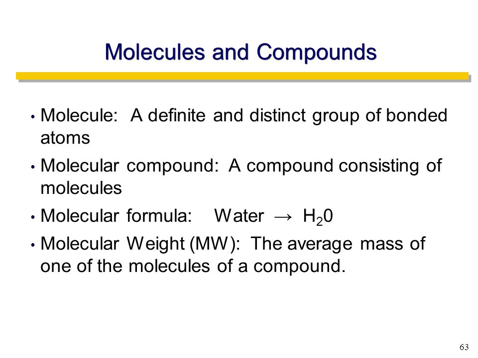 63 Molecule: A definite and distinct group of bonded atoms Molecular compound: A compound consisting of molecules Molecular formula: Water → H 2 0 Molecular Weight (MW): The average mass of one of the molecules of a compound.