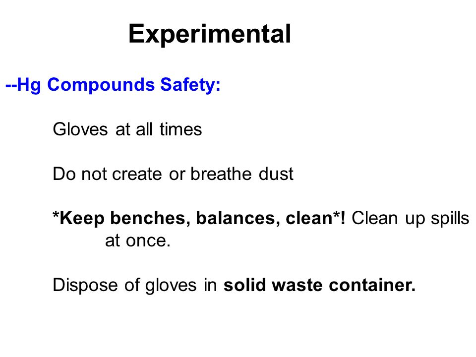 Experimental --Hg Compounds Safety: Gloves at all times Do not create or breathe dust *Keep benches, balances, clean*! Clean up spills at once. Dispos