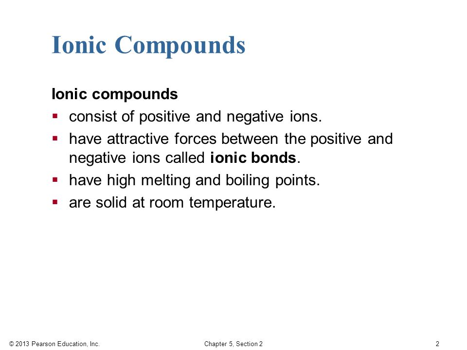 © 2013 Pearson Education, Inc. Chapter 5, Section 2 2 Ionic compounds  consist of positive and negative ions.  have attractive forces between the po