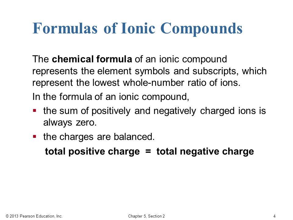 © 2013 Pearson Education, Inc. Chapter 5, Section 2 4 Formulas of Ionic Compounds The chemical formula of an ionic compound represents the element sym