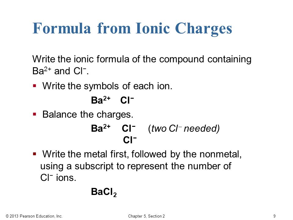 © 2013 Pearson Education, Inc. Chapter 5, Section 2 9 Formula from Ionic Charges Write the ionic formula of the compound containing Ba 2+ and Cl −. 