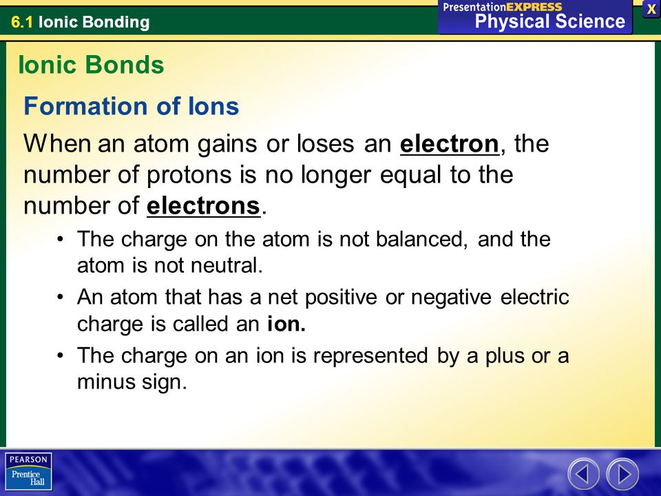 6.1 Ionic Bonding Formation of Ions When an atom gains or loses an electron, the number of protons is no longer equal to the number of electrons. The