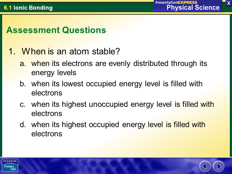 6.1 Ionic Bonding Assessment Questions 1.When is an atom stable? a.when its electrons are evenly distributed through its energy levels b.when its lowe