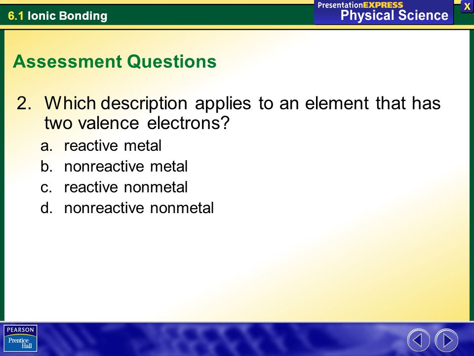 6.1 Ionic Bonding Assessment Questions 2.Which description applies to an element that has two valence electrons? a.reactive metal b.nonreactive metal