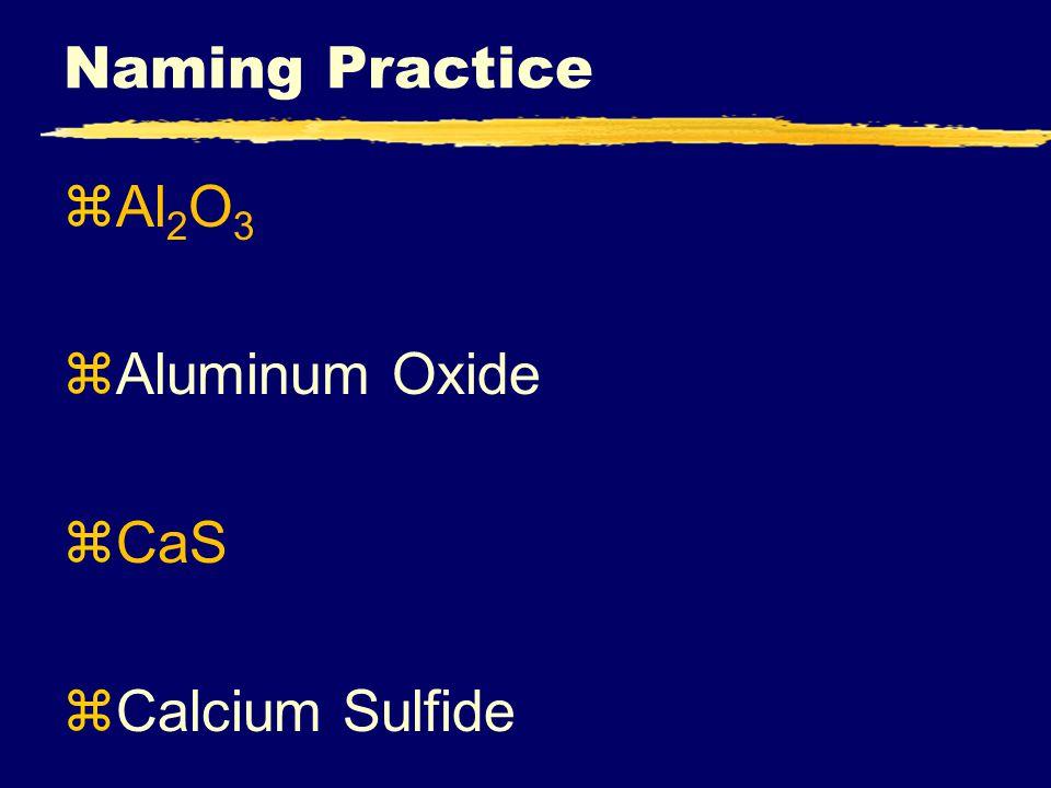 Naming Practice zAl 2 O 3 zAluminum Oxide zCaS zCalcium Sulfide