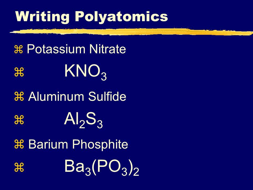 Writing Polyatomics z Potassium Nitrate z KNO 3 z Aluminum Sulfide z Al 2 S 3 z Barium Phosphite z Ba 3 (PO 3 ) 2