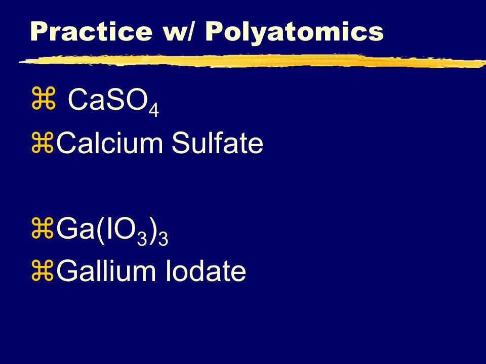Practice w/ Polyatomics z CaSO 4 zCalcium Sulfate zGa(IO 3 ) 3 zGallium Iodate