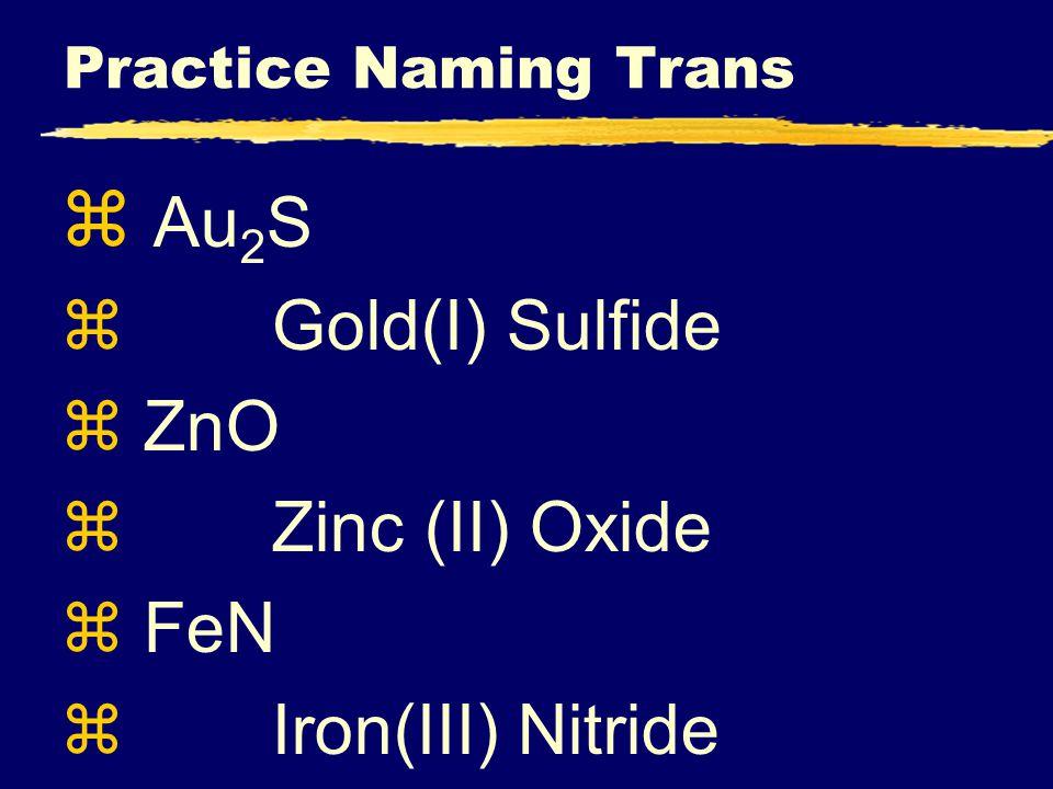 Practice Naming Trans z Au 2 S z Gold(I) Sulfide z ZnO z Zinc (II) Oxide z FeN z Iron(III) Nitride