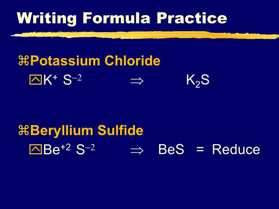 Writing Formula Practice zPotassium Chloride  K + S  K2SK2S zBeryllium Sulfide  Be +2 S   BeS = Reduce