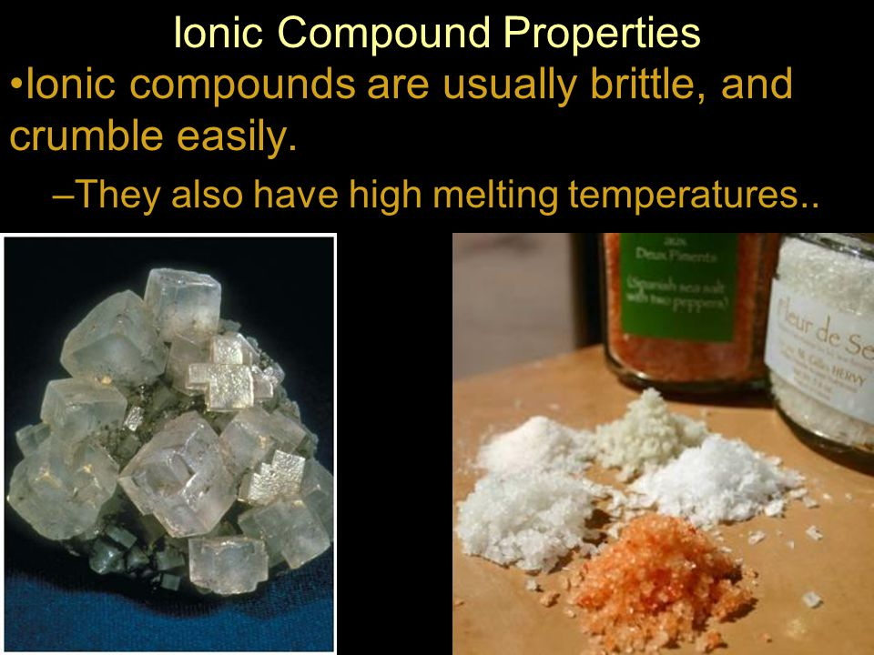 Ionic compounds are usually brittle, and crumble easily.