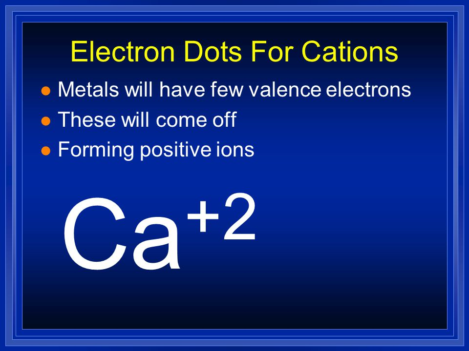 Electron Dots For Cations l Metals will have few valence electrons l These will come off Ca
