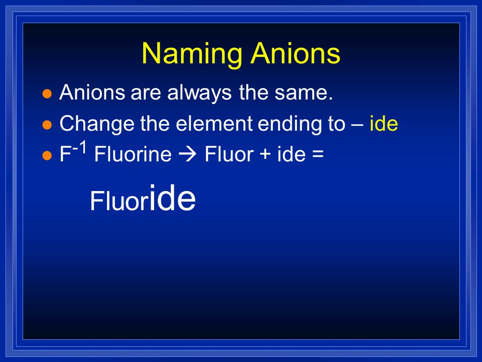Naming Anions l Anions are always the same. l Change the element ending to – ide l F -1 Fluorine
