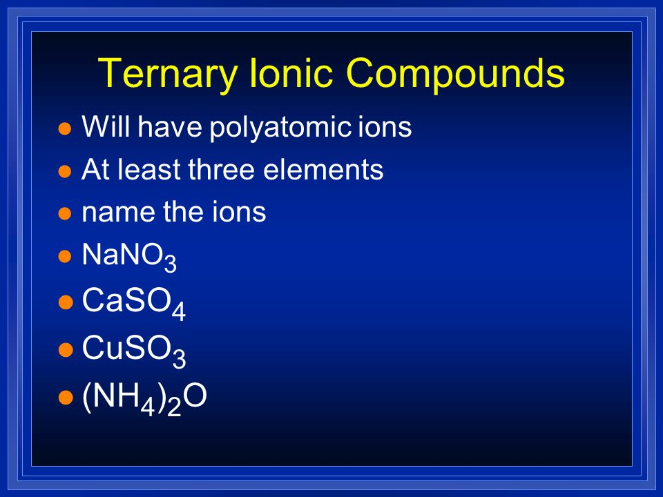 Naming Binary Ionic Compounds l Write the names of the following l KCl l Na 3 N l CrN l Sc 3 P 2 l PbO l PbO 2 l Na 2 Se