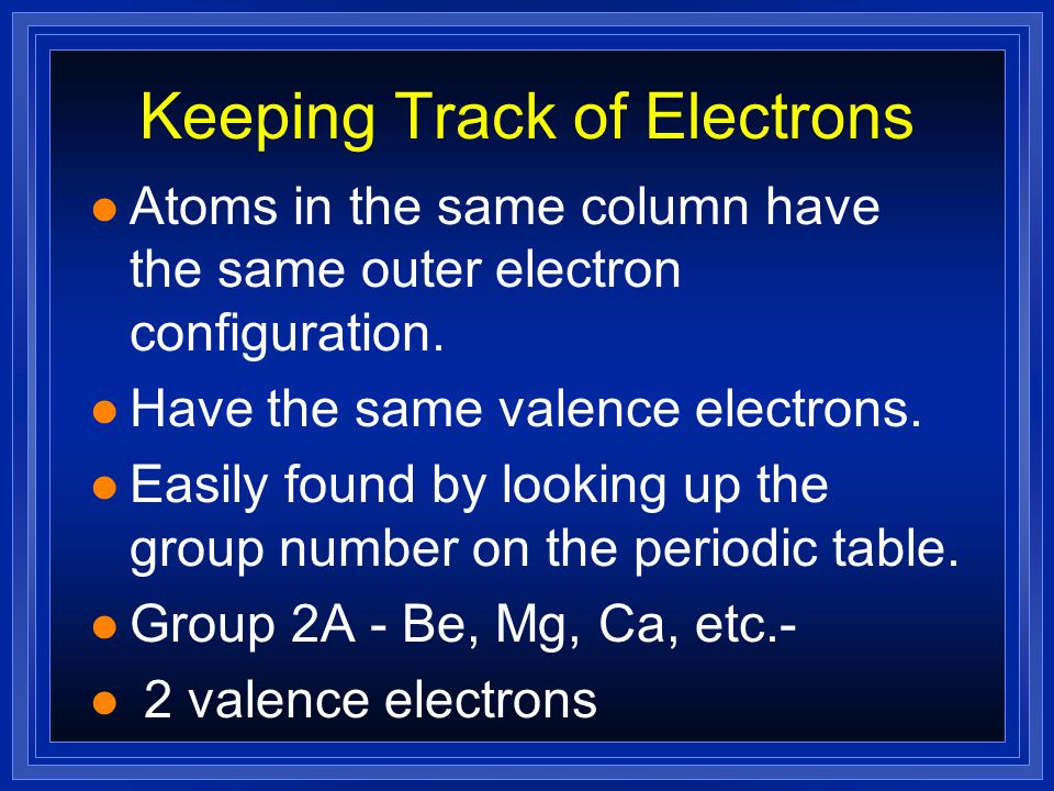 Keeping Track of Electrons l The electrons responsible for the chemical properties of atoms are those in the outer energy level.