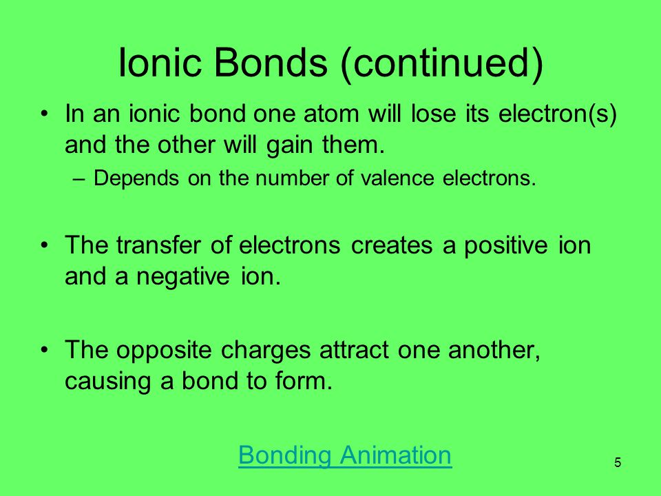Ionic Bonds (continued) In an ionic bond one atom will lose its electron(s) and the other will gain them.