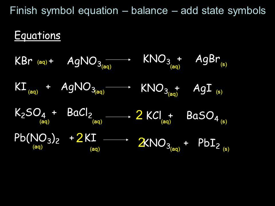 Equations KBr + AgNO 3 KI + AgNO 3 K 2 SO 4 + BaCl 2 Pb(NO 3 ) 2 + KI KNO 3 + AgBr KNO 3 + AgI KCl + BaSO 4 2 KNO 3 + PbI 2 (aq) (s) (aq) (s) (aq) (s)(aq) (s) Finish symbol equation – balance – add state symbols 2 2