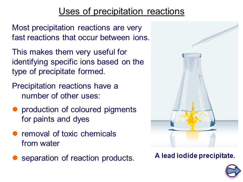 Uses of precipitation reactions Precipitation reactions have a number of other uses: production of coloured pigments for paints and dyes removal of toxic chemicals from water separation of reaction products.
